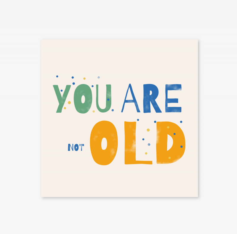 YOU ARE NOT OLD!
